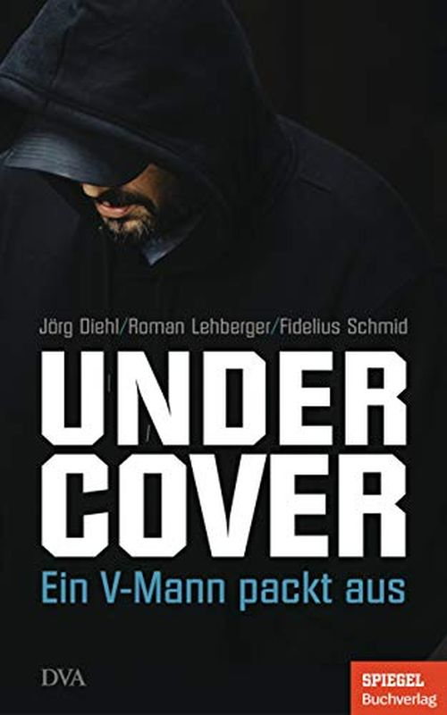"""""""Undercover. Ein V-Mann packt aus"""" Jörg Diehl, Roman Lehberger und Fidelius Schmid 320 Seiten mit Abbildungen, ISBN 978-3-421-04865-3 Deutsche Verlags-Anstalt"""